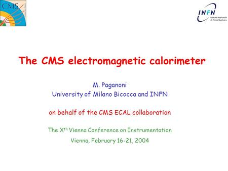 The CMS electromagnetic calorimeter M. Paganoni University of Milano Bicocca and INFN on behalf of the CMS ECAL collaboration The X th Vienna Conference.