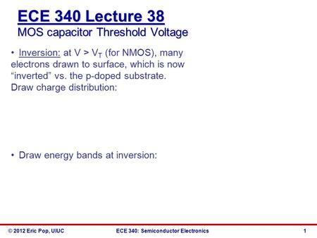 © 2012 Eric Pop, UIUCECE 340: Semiconductor Electronics ECE 340 Lecture 38 MOS capacitor Threshold Voltage Inversion: at V > V T (for NMOS), many electrons.