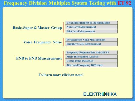 Frequency Division Multiplex System Testing with ET 92 To learn more click on note! Basic, Super & Master Group Voice Frequency Noise END to END Measurements.