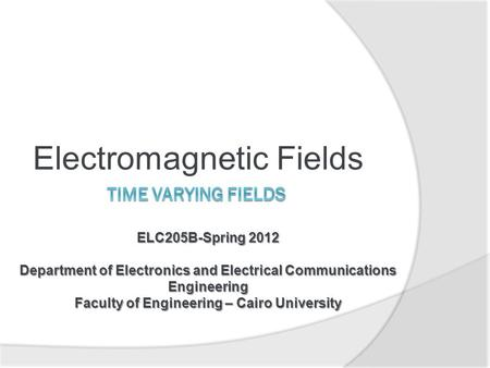 Electromagnetic Fields ELC205B-Spring 2012 Department of Electronics and Electrical Communications Engineering Faculty of Engineering – Cairo University.
