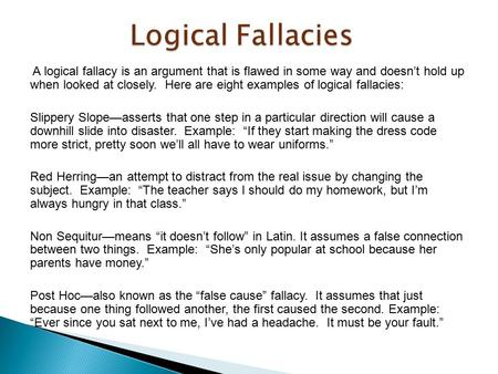 A logical fallacy is an argument that is flawed in some way and doesn't hold up when looked at closely. Here are eight examples of logical fallacies: Slippery.