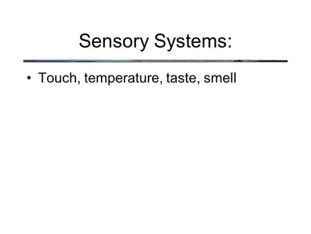 Sensory Systems: Touch, temperature, taste, smell.