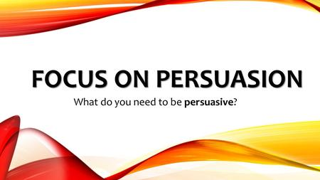 FOCUS ON PERSUASION What do you need to be persuasive?