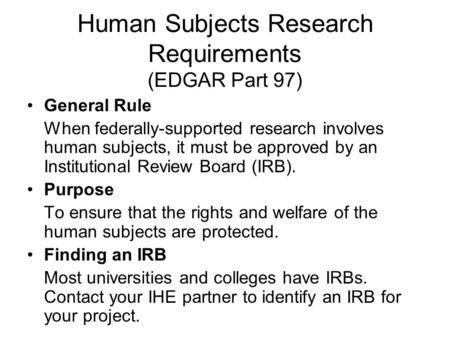 Human Subjects Research Requirements (EDGAR Part 97) General Rule When federally-supported research involves human subjects, it must be approved by an.