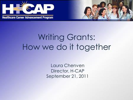 Writing Grants: How we do it together Laura Chenven Director, H-CAP September 21, 2011.