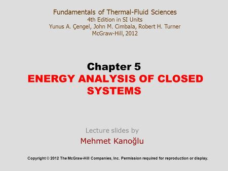 Chapter 5 ENERGY ANALYSIS OF CLOSED SYSTEMS Copyright © 2012 The McGraw-Hill Companies, Inc. Permission required for reproduction or display. Fundamentals.