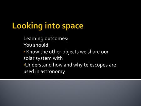 Looking into space Learning outcomes: You should Know the other objects we share our solar system with Understand how and why telescopes are used in astronomy.