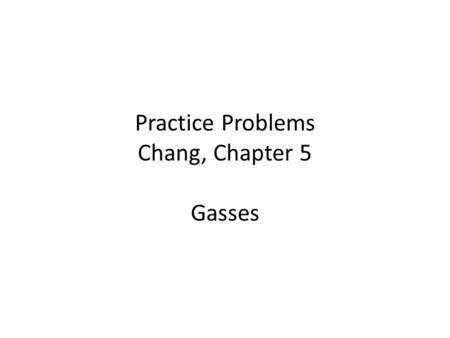 Practice Problems Chang, Chapter 5 Gasses. 5.2 Pressure of a Gas 1 Convert 749 mmHg to atmospheres.