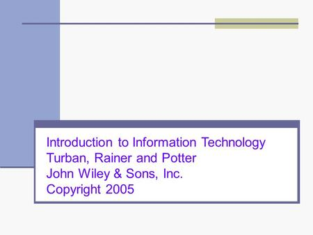 Introduction to Information Technology Turban, Rainer and Potter John Wiley & Sons, Inc. Copyright 2005.