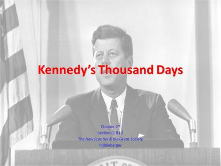 Kennedy's Thousand Days Chapter 27 Section (1 &) 2 The New Frontier & the Great Society Riddlebarger.
