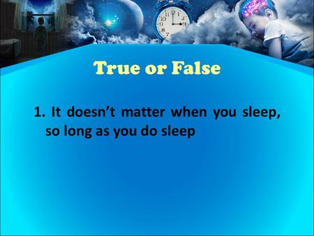 True or False 1. It doesn't matter when you sleep, so long as you do sleep.