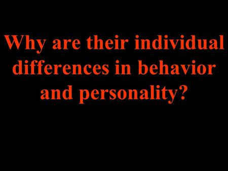 Why are their individual differences in behavior and personality?