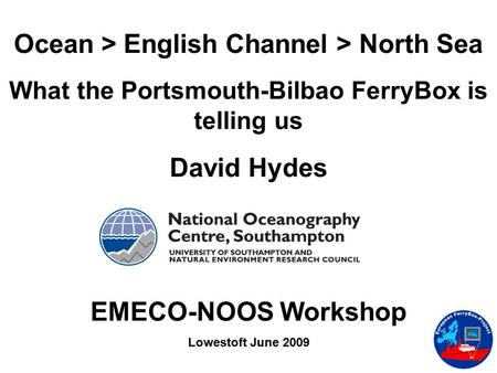 Ocean > English Channel > North Sea What the Portsmouth-Bilbao FerryBox is telling us David Hydes EMECO-NOOS Workshop Lowestoft June 2009.
