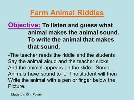 Farm Animal Riddles Objective: To listen and guess what animal makes the animal sound. To write the animal that makes that sound. -The teacher reads the.
