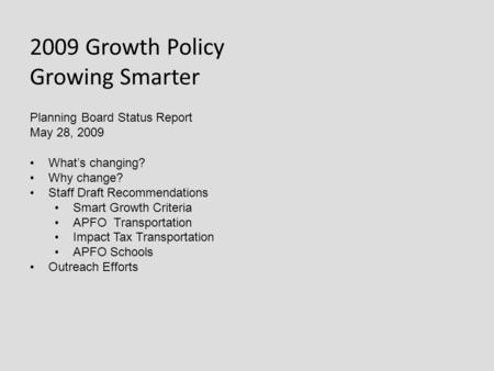 2009 Growth Policy Growing Smarter Planning Board Status Report May 28, 2009 What's changing? Why change? Staff Draft Recommendations Smart Growth Criteria.