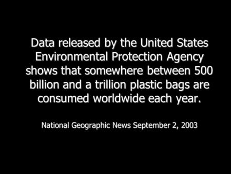 Data released by the United States Environmental Protection Agency shows that somewhere between 500 billion and a trillion plastic bags are consumed worldwide.