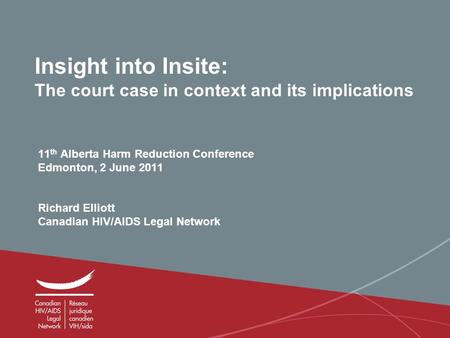 0 Insight into Insite: The court case in context and its implications 11 th Alberta Harm Reduction Conference Edmonton, 2 June 2011 Richard Elliott Canadian.