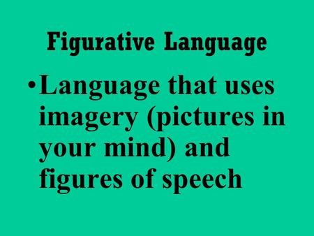 Figurative Language Language that uses imagery (pictures in your mind) and figures of speech.