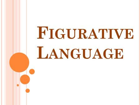 F IGURATIVE L ANGUAGE. Language that cannot be taken literally, since it was written to create a special effect or feeling.