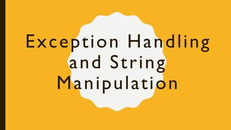 Exception Handling and String Manipulation. Exceptions An exception is an error that causes a program to halt while it's running In other words, it something.