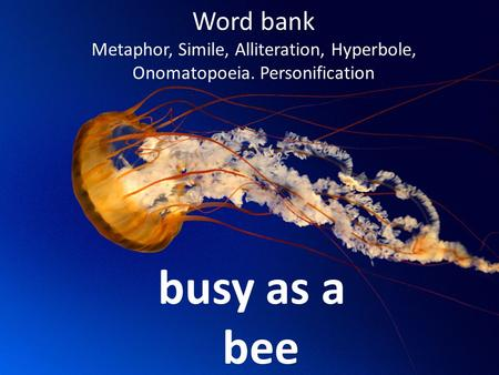 Word bank Metaphor, Simile, Alliteration, Hyperbole, Onomatopoeia. Personification busy as a bee.
