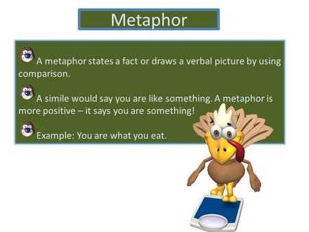 Metaphor A metaphor states a fact or draws a verbal picture by using comparison. A simile would say you are like something. A metaphor is more positive.