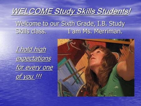 WELCOME Study Skills Students! Welcome to our Sixth Grade, I.B. Study Skills class. I am Ms. Merriman. I hold high expectations for every one of you !!!