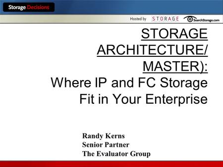 STORAGE ARCHITECTURE/ MASTER): Where IP and FC Storage Fit in Your Enterprise Randy Kerns Senior Partner The Evaluator Group.