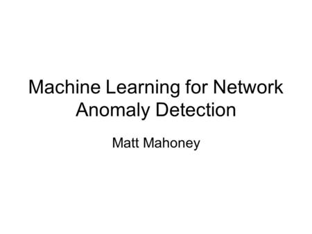 Machine Learning for Network Anomaly Detection Matt Mahoney.