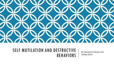 SELF MUTILATION AND DESTRUCTIVE BEHAVIORS By Alexandra Kolupa and Lindsey Dolin.