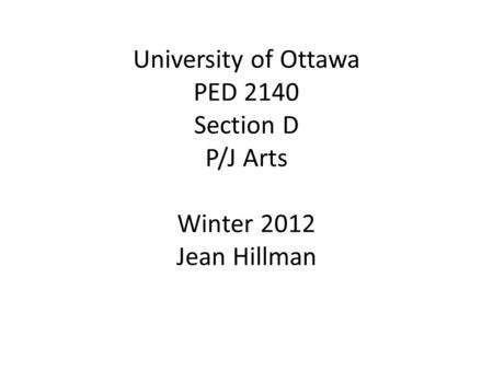 University of Ottawa PED 2140 Section D P/J Arts Winter 2012 Jean Hillman.
