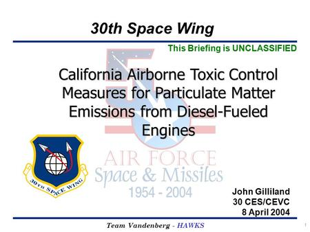 30th Space Wing Team Vandenberg - HAWKS 1 California Airborne Toxic Control Measures for Particulate Matter Emissions from Diesel-Fueled Engines John Gilliland.