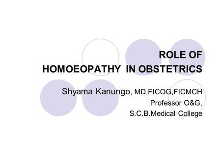 ROLE OF HOMOEOPATHY IN OBSTETRICS Shyama Kanungo, MD,FICOG,FICMCH Professor O&G, S.C.B.Medical College.