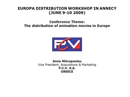 EUROPA DISTRIBUTION WORKSHOP IN ANNECY (JUNE 9-10 2009) Conference Theme: The distribution of animation movies in Europe Anna Mikropoulou Vice President,