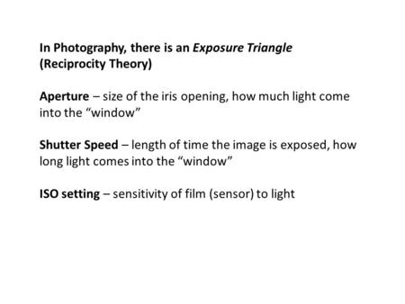"In Photography, there is an Exposure Triangle (Reciprocity Theory) Aperture – size of the iris opening, how much light come into the ""window"" Shutter Speed."