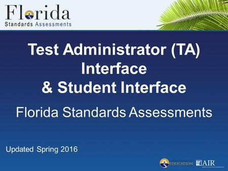 Test Administrator (TA) Interface & Student Interface Florida Standards Assessments Updated Spring 2016.