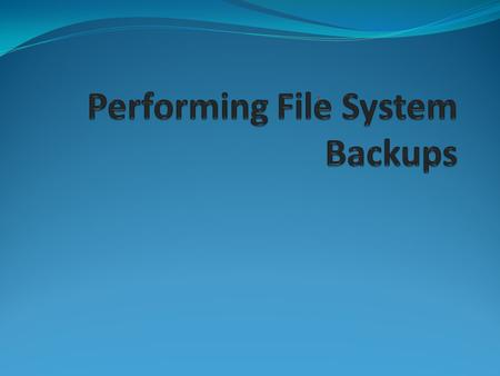 Importance of Routine File System Backups To prevent loss data due to: Accidental deletion of files Hardware failures Problems with re-installation or.