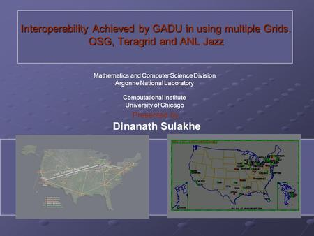 Interoperability Achieved by GADU in using multiple Grids. OSG, Teragrid and ANL Jazz Presented by: Dinanath Sulakhe Mathematics and Computer Science Division.