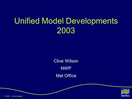1 10/2003 © Crown copyright Unified Model Developments 2003 Clive Wilson NWP Met Office.