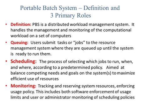 Portable Batch System – Definition and 3 Primary Roles Definition: PBS is a distributed workload management system. It handles the management and monitoring.