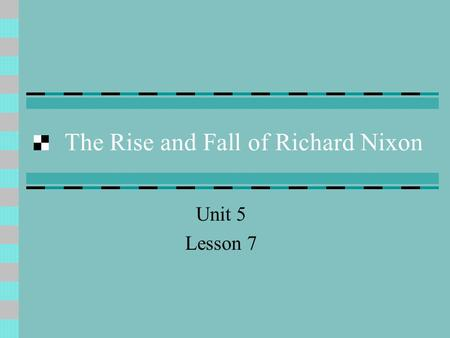 The Rise and Fall of Richard Nixon Unit 5 Lesson 7.