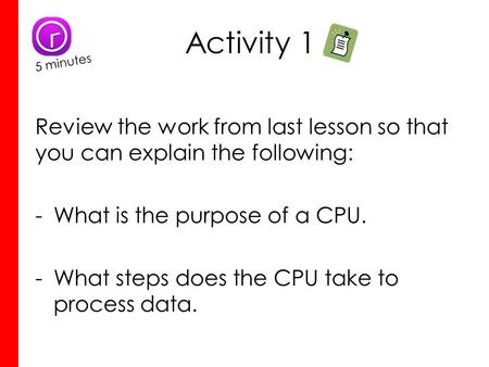 Activity 1 Review the work from last lesson so that you can explain the following: -What is the purpose of a CPU. -What steps does the CPU take to process.
