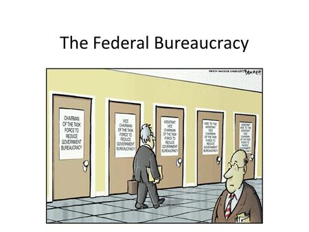 The Federal Bureaucracy. I. The Fourth Branch of Government A. The Bureaucracy is primarily responsible for enforcing laws and is necessary because the.
