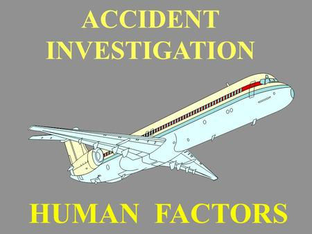 ACCIDENT INVESTIGATION HUMAN FACTORS. WHAT HAVE WE LEARNED TO PREVENT FUTURE ACCIDENTS A. TRAINING B. TESTING.