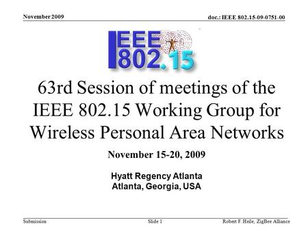 Doc.: IEEE 802.15-09-0751-00 Submission November 2009 Robert F. Heile, ZigBee AllianceSlide 1 63rd Session of meetings of the IEEE 802.15 Working Group.