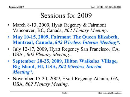 Doc.: IEEE 15-09-0014-00-0000 January 2009 Bob Heile, ZigBee AllianceSlide 1 Sessions for 2009 March 8-13, 2009, Hyatt Regency & Fairmont Vancouver, BC,