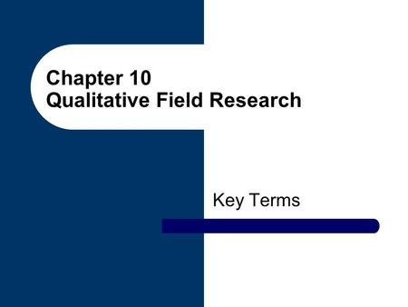 Chapter 10 Qualitative Field Research Key Terms. Naturalism Approach to field research based on the assumption that an objective social reality exists.