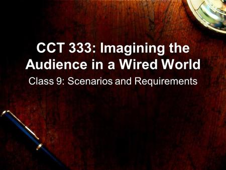 CCT 333: Imagining the Audience in a Wired World Class 9: Scenarios and Requirements.