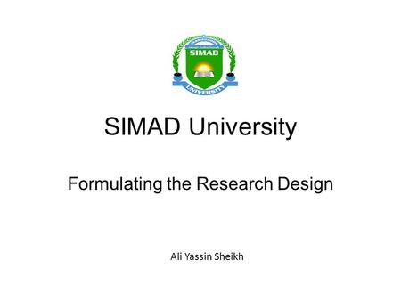 SIMAD University Formulating the Research Design Ali Yassin Sheikh.