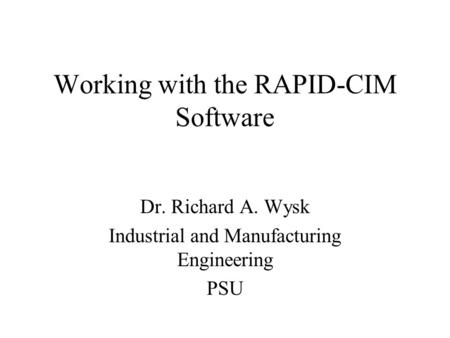 Working with the RAPID-CIM Software Dr. Richard A. Wysk Industrial and Manufacturing Engineering PSU.